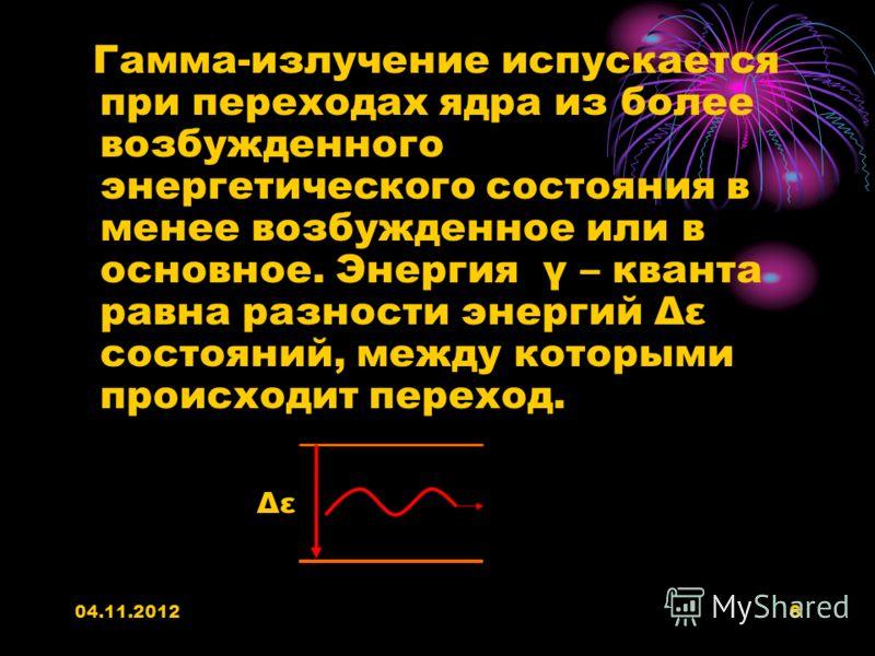 04.11.20126 Гамма-излучение испускается при переходах ядра из более возбужденного энергетического состояния в менее возбужденное или в основное. Энергия γ – кванта равна разности энергий Δε состояний, между которыми происходит переход. Δε