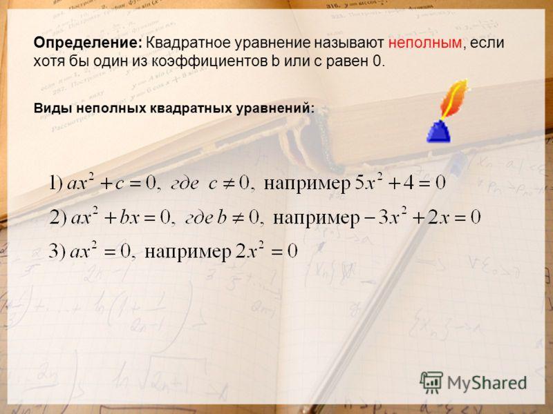 Определение: Квадратное уравнение называют неполным, если хотя бы один из коэффициентов b или c равен 0. Виды неполных квадратных уравнений:
