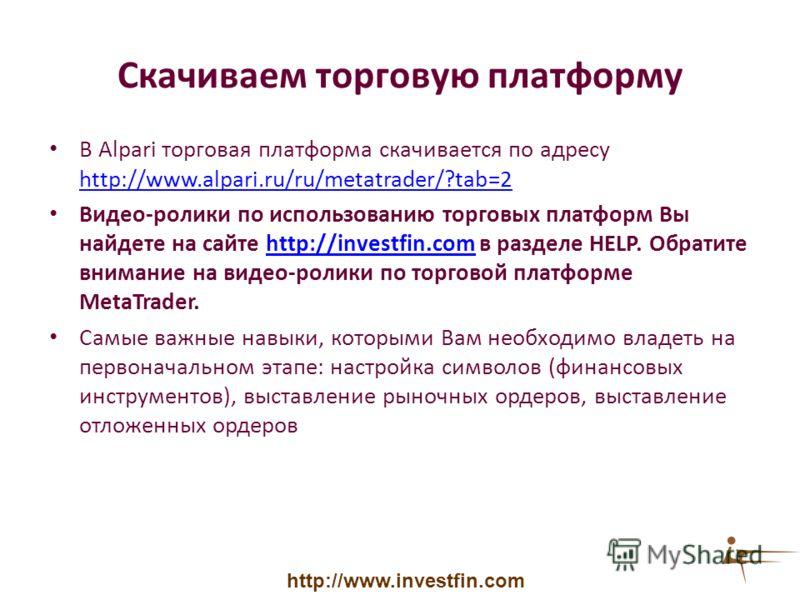 Скачиваем торговую платформу В Alpari торговая платформа скачивается по адресу http://www.alpari.ru/ru/metatrader/?tab=2 http://www.alpari.ru/ru/metatrader/?tab=2 Видео-ролики по использованию торговых платформ Вы найдете на сайте http://investfin.co