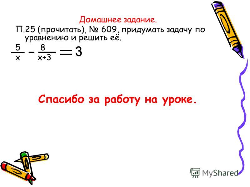 Домашнее задание. П.25 (прочитать), 609, придумать задачу по уравнению и решить её. 5 8 х х+3 Спасибо за работу на уроке.