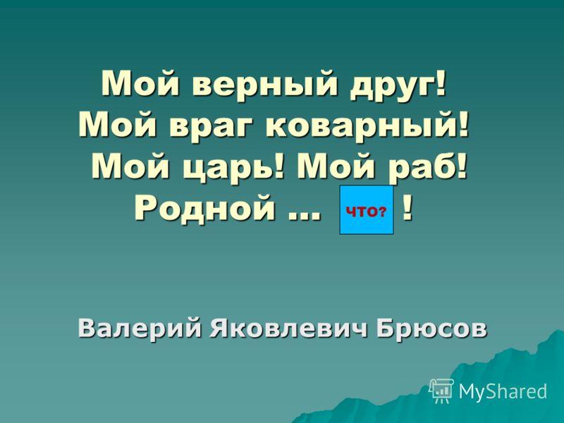 Мой верный друг! Мой враг коварный! Мой царь! Мой раб! Родной … ! Валерий Яковлевич Брюсов ЧТО?