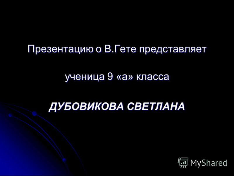 Презентацию о В.Гете представляет ученица 9 «а» класса ДУБОВИКОВА СВЕТЛАНА
