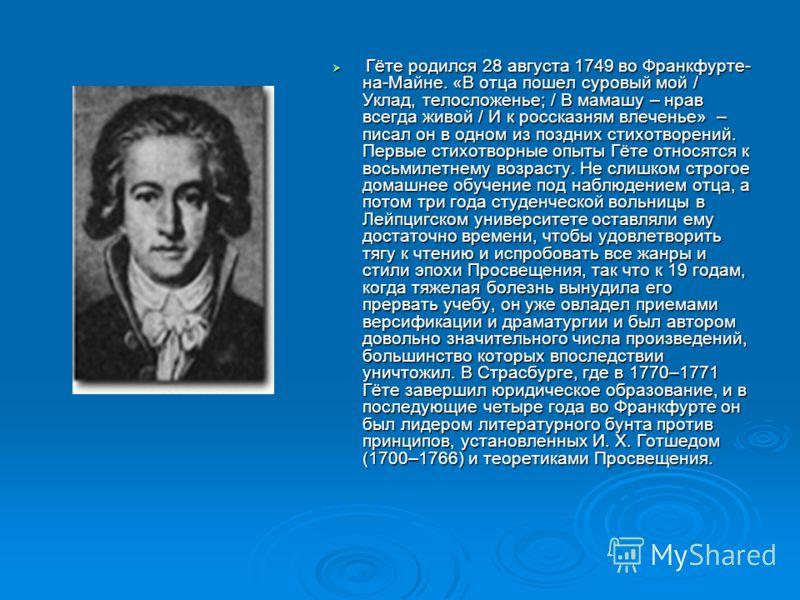 Г Гёте родился 28 августа 1749 во Франкфурте- на-Майне. «В отца пошел суровый мой / Уклад, телосложенье; / В мамашу – нрав всегда живой / И к россказням влеченье» – писал он в одном из поздних стихотворений. Первые стихотворные опыты Гёте относятся к