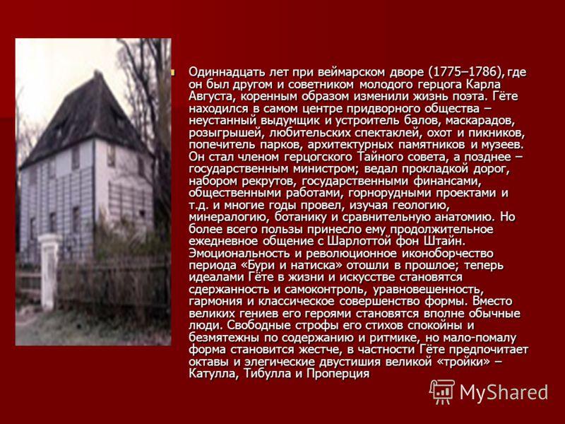 Одиннадцать лет при веймарском дворе (1775–1786), где он был другом и советником молодого герцога Карла Августа, коренным образом изменили жизнь поэта. Гёте находился в самом центре придворного общества – неустанный выдумщик и устроитель балов, маска