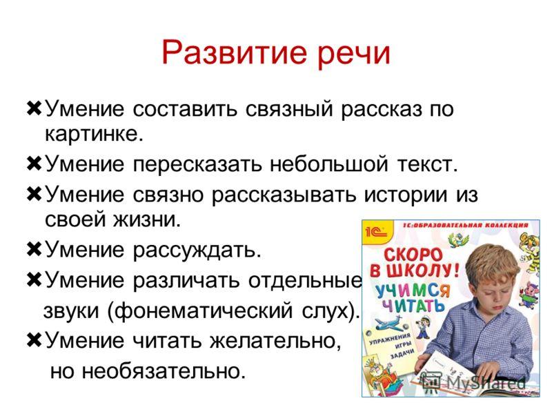 Развитие речи Умение составить связный рассказ по картинке. Умение пересказать небольшой текст. Умение связно рассказывать истории из своей жизни. Умение рассуждать. Умение различать отдельные звуки (фонематический слух). Умение читать желательно, но