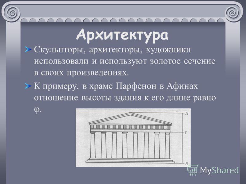 Архитектура Скульпторы, архитекторы, художники использовали и используют золотое сечение в своих произведениях. К примеру, в храме Парфенон в Афинах отношение высоты здания к его длине равно.