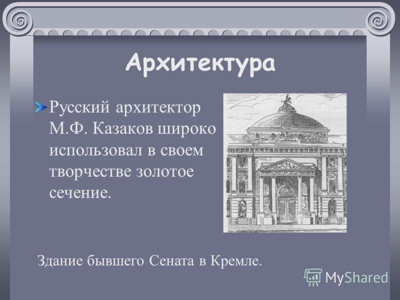 Архитектура Русский архитектор М.Ф. Казаков широко использовал в своем творчестве золотое сечение. Здание бывшего Сената в Кремле.