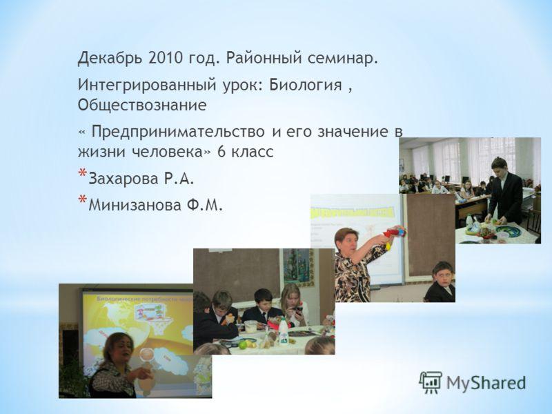 Декабрь 2010 год. Районный семинар. Интегрированный урок: Биология, Обществознание « Предпринимательство и его значение в жизни человека» 6 класс * Захарова Р.А. * Минизанова Ф.М.