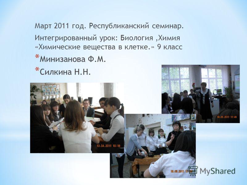 Март 2011 год. Республиканский семинар. Интегрированный урок: Биология,Химия «Химические вещества в клетке.» 9 класс * Минизанова Ф.М. * Силкина Н.Н.