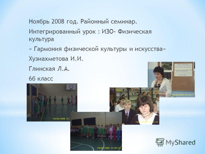 Ноябрь 2008 год. Районный семинар. Интегрированный урок : ИЗО- Физическая культура « Гармония физической культуры и искусства» Хузиахметова И.И. Глинская Л.А. 6б класс