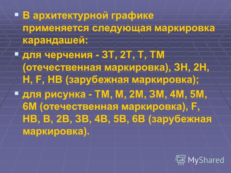 В архитектурной графике применяется следующая маркировка карандашей: для черчения - ЗТ, 2Т, Т, ТМ (отечественная маркировка), ЗН, 2Н, Н, F, НВ (зарубежная маркировка); для рисунка - ТМ, М, 2М, ЗМ, 4М, 5М, 6М (отечественная маркировка), F, НВ, В, 2В,