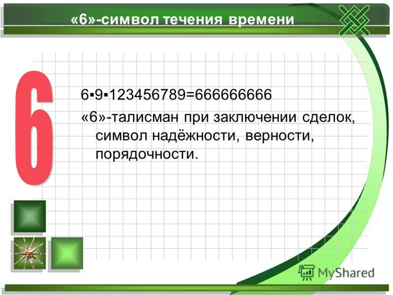 «6»-символ течения времени 69123456789=666666666 «6»-талисман при заключении сделок, символ надёжности, верности, порядочности.