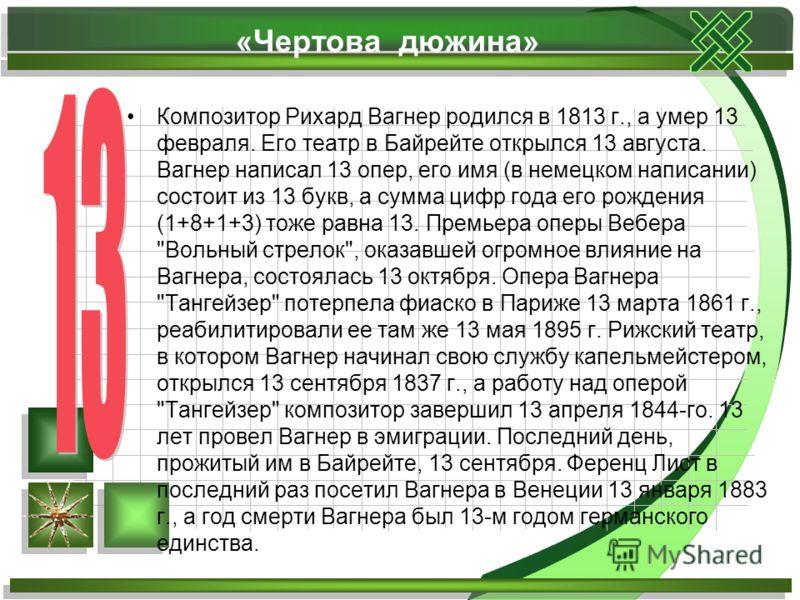 «Чертова дюжина» Композитор Рихард Вагнер родился в 1813 г., а умер 13 февраля. Его театр в Байрейте открылся 13 августа. Вагнер написал 13 опер, его имя (в немецком написании) состоит из 13 букв, а сумма цифр года его рождения (1+8+1+3) тоже равна 1
