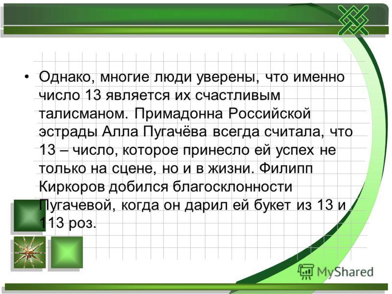 Однако, многие люди уверены, что именно число 13 является их счастливым талисманом. Примадонна Российской эстрады Алла Пугачёва всегда считала, что 13 – число, которое принесло ей успех не только на сцене, но и в жизни. Филипп Киркоров добился благос