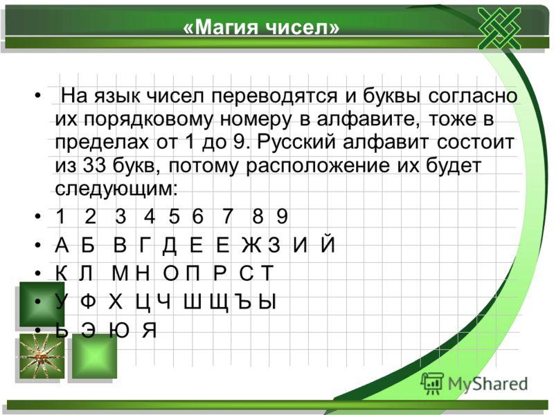 «Магия чисел» На язык чисел переводятся и буквы согласно их порядковому номеру в алфавите, тоже в пределах от 1 до 9. Русский алфавит состоит из 33 букв, потому расположение их будет следующим: 1 2 3 4 5 6 7 8 9 А Б В Г Д Е Е Ж З И Й К Л М Н О П Р С