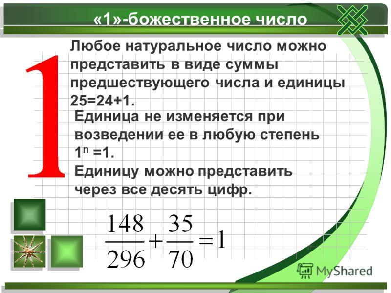 «1»-божественное число Любое натуральное число можно представить в виде суммы предшествующего числа и единицы 25=24+1. Единица не изменяется при возведении ее в любую степень 1 n =1. Единицу можно представить через все десять цифр.