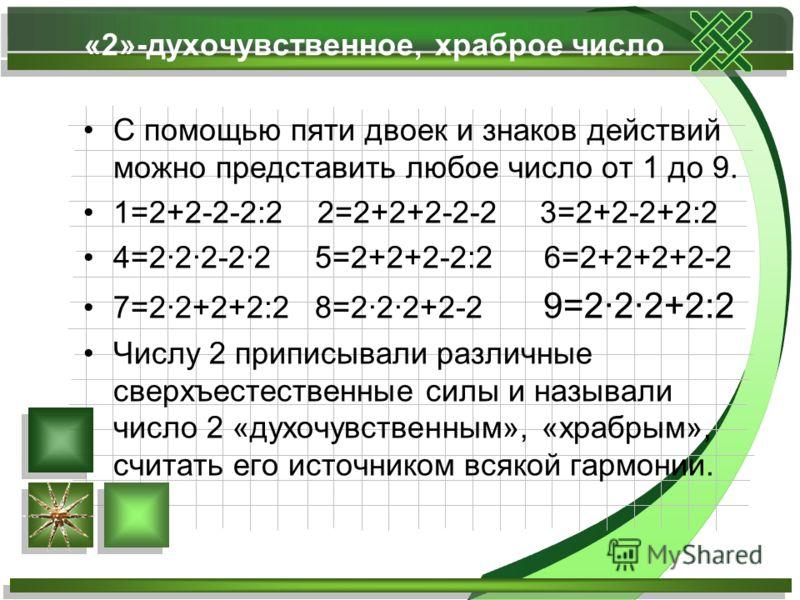 С помощью пяти двоек и знаков действий можно представить любое число от 1 до 9. 1=2+2-2-2:2 2=2+2+2-2-2 3=2+2-2+2:2 4=2·22-2·2 5=2+2+2-2:2 6=2+2+2+2-2 7=22+2+2:2 8=2·22+2-2 9=2·22+2:2 Числу 2 приписывали различные сверхъестественные силы и называли ч
