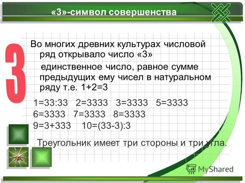 «3»-символ совершенства Во многих древних культурах числовой ряд открывало число «3» единственное число, равное сумме предыдущих ему чисел в натуральном ряду т.е. 1+2=3 1=33:33 2=3333 3=3333 5=3333 6=3333 7=3333 8=3333 9=3+333 10=(33-3):3 Треугольник
