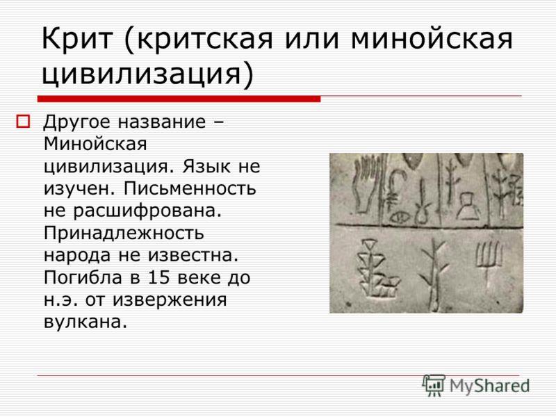 Крит (критская или минойская цивилизация) Другое название – Минойская цивилизация. Язык не изучен. Письменность не расшифрована. Принадлежность народа не известна. Погибла в 15 веке до н.э. от извержения вулкана.