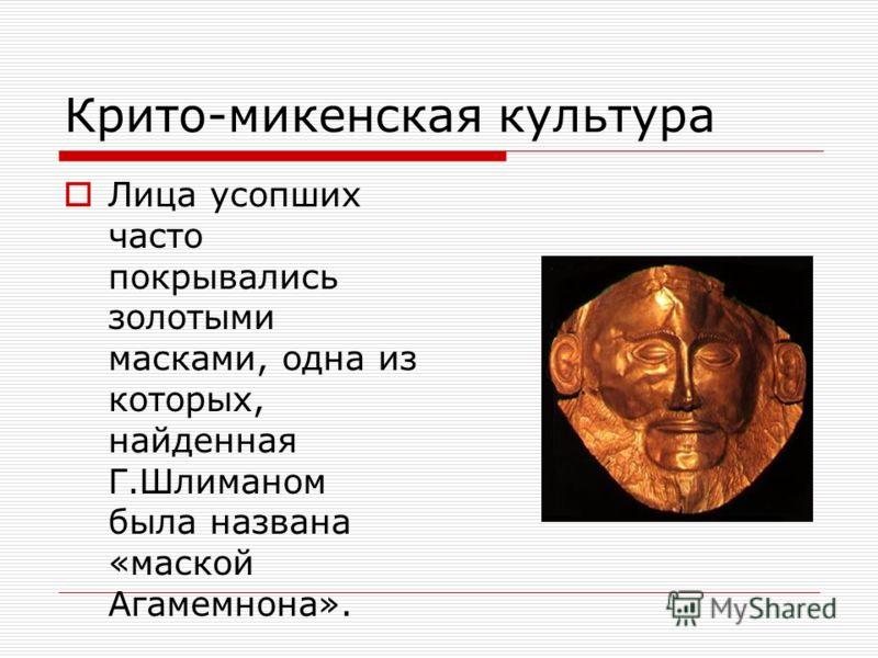 Крито-микенская культура Лица усопших часто покрывались золотыми масками, одна из которых, найденная Г.Шлиманом была названа «маской Агамемнона».