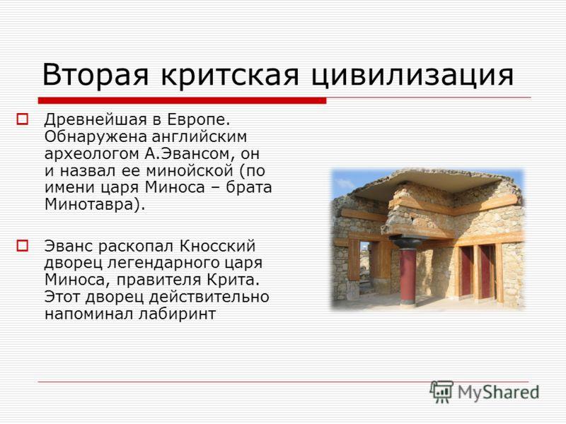 Вторая критская цивилизация Древнейшая в Европе. Обнаружена английским археологом А.Эвансом, он и назвал ее минойской (по имени царя Миноса – брата Минотавра). Эванс раскопал Кносский дворец легендарного царя Миноса, правителя Крита. Этот дворец дейс
