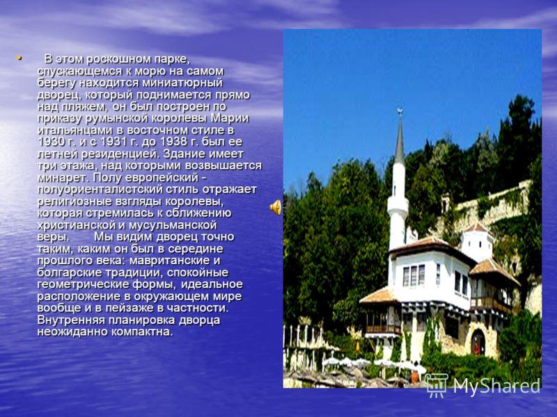 В этом роскошном парке, спускающемся к морю на самом берегу находится миниатюрный дворец, который поднимается прямо над пляжем, он был построен по приказу румынской королевы Марии итальянцами в восточном стиле в 1930 г. и с 1931 г. до 1938 г. был ее