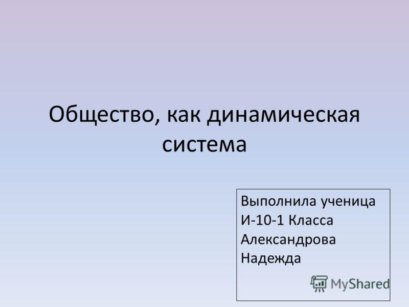 Общество, как динамическая система Выполнила ученица И-10-1 Класса Александрова Надежда