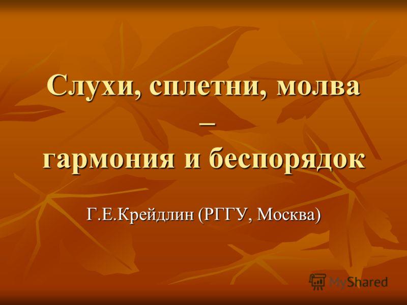 Слухи, сплетни, молва – гармония и беспорядок Г.Е.Крейдлин (РГГУ, Москва)