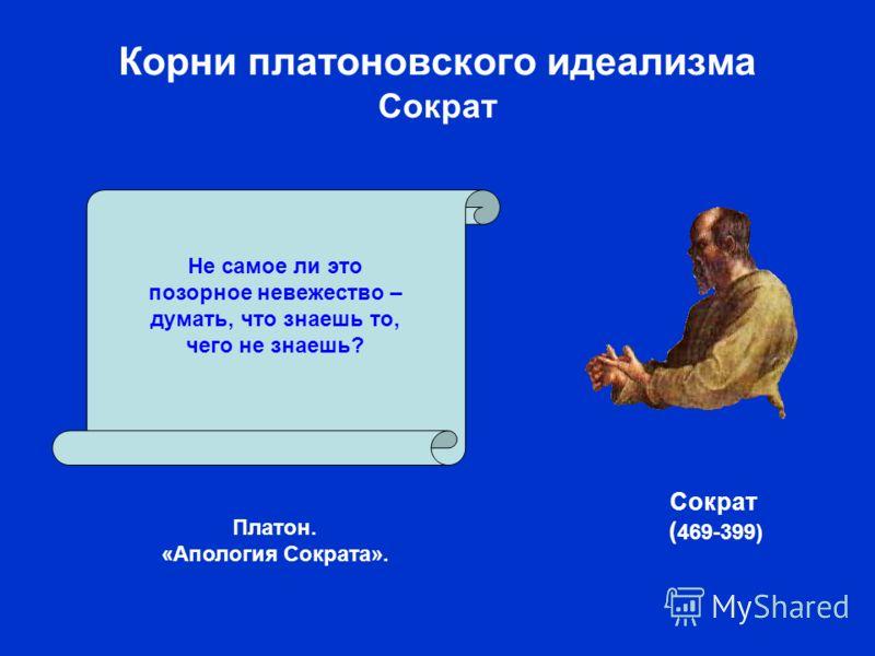Корни платоновского идеализма Сократ Платон. «Апология Сократа». Не самое ли это позорное невежество – думать, что знаешь то, чего не знаешь? Сократ ( 469-399)