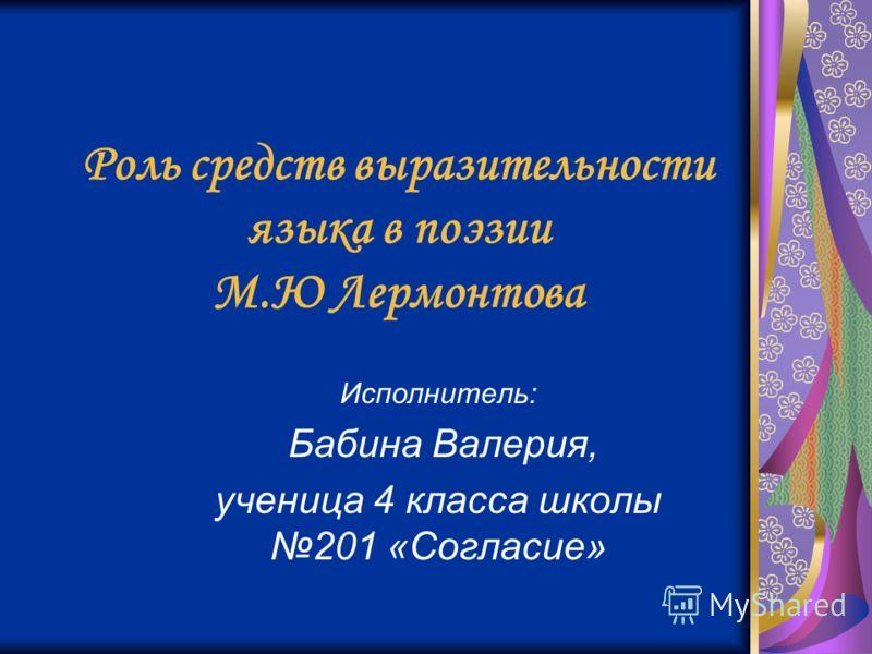 Роль средств выразительности языка в поэзии М.Ю Лермонтова Исполнитель: Бабина Валерия, ученица 4 класса школы 201 «Согласие»