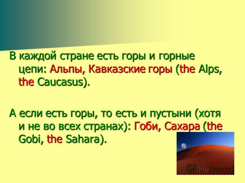 В каждой стране есть горы и горные цепи: Альпы, Кавказские горы (the Alps, the Caucasus). А если есть горы, то есть и пустыни (хотя и не во всех странах): Гоби, Сахара (the Gobi, the Sahara).