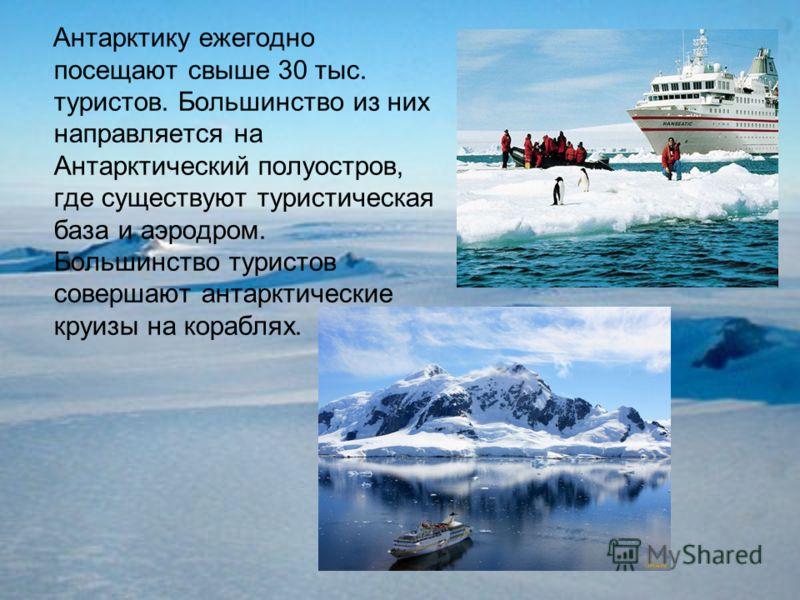 Антарктику ежегодно посещают свыше 30 тыс. туристов. Большинство из них направляется на Антарктический полуостров, где существуют туристическая база и аэродром. Большинство туристов совершают антарктические круизы на кораблях.