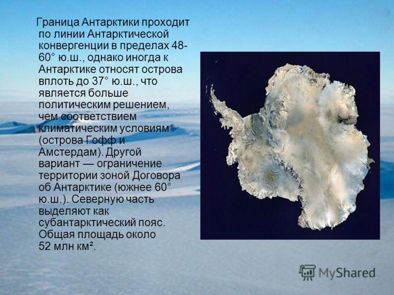 Граница Антарктики проходит по линии Антарктической конвергенции в пределах 48- 60° ю.ш., однако иногда к Антарктике относят острова вплоть до 37° ю.ш., что является больше политическим решением, чем соответствием климатическим условиям (острова Гофф