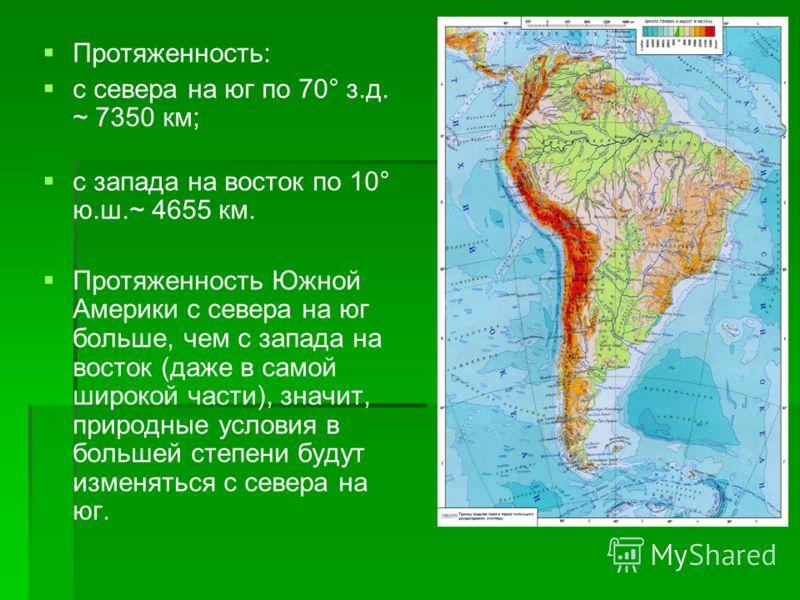 Протяженность: с севера на юг по 70° з.д. ~ 7350 км; с запада на восток по 10° ю.ш.~ 4655 км. Протяженность Южной Америки с севера на юг больше, чем с запада на восток (даже в самой широкой части), значит, природные условия в большей степени будут из