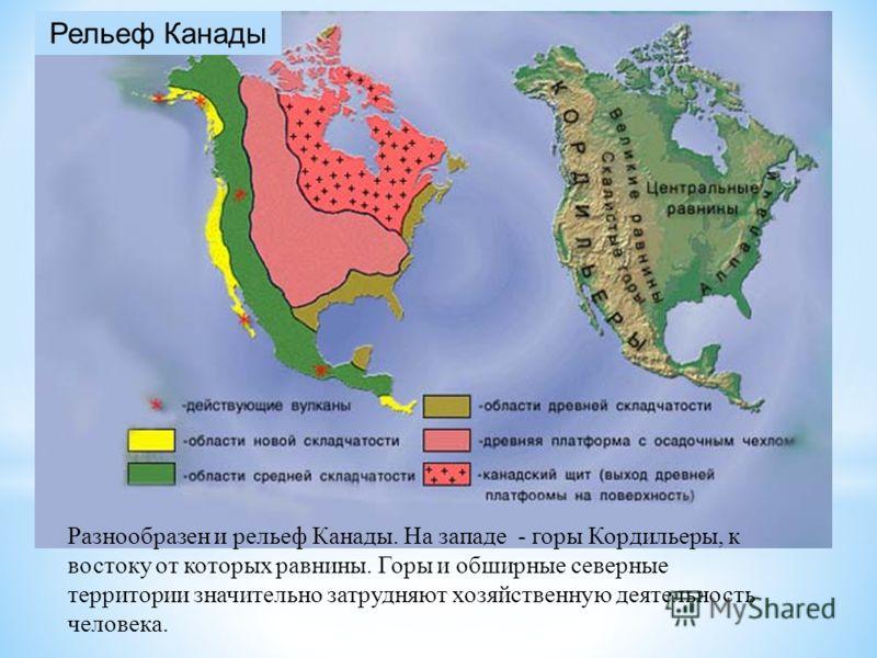 Рельеф Канады Разнообразен и рельеф Канады. На западе - горы Кордильеры, к востоку от которых равнины. Горы и обширные северные территории значительно затрудняют хозяйственную деятельность человека.