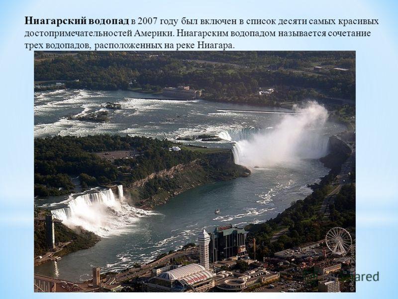 Ниагарский водопад в 2007 году был включен в список десяти самых красивых достопримечательностей Америки. Ниагарским водопадом называется сочетание трех водопадов, расположенных на реке Ниагара.