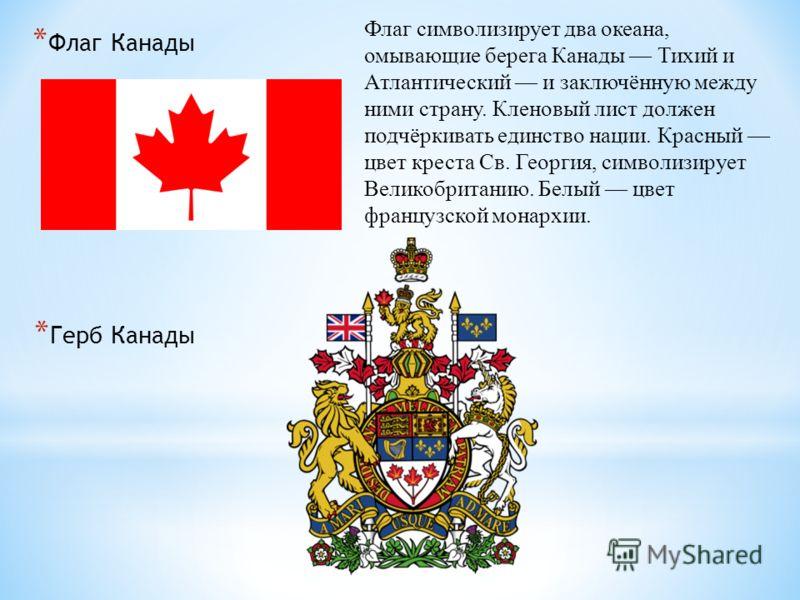 * Флаг Канады * Герб Канады Флаг символизирует два океана, омывающие берега Канады Тихий и Атлантический и заключённую между ними страну. Кленовый лист должен подчёркивать единство нации. Красный цвет креста Св. Георгия, символизирует Великобританию.