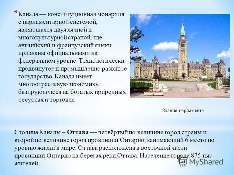 * Канада конституционная монархия с парламентарной системой, являющаяся двуязычной и многокультурной страной, где английский и французский языки признаны официальными на федеральном уровне. Технологически продвинутое и промышленно развитое государств
