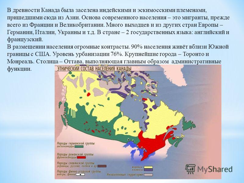 В древности Канада была заселена индейскими и эскимосскими племенами, пришедшими сюда из Азии. Основа современного населения – это мигранты, прежде всего из Франции и Великобритании. Много выходцев и из других стран Европы – Германии, Италии, Украины