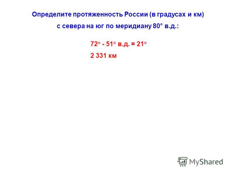 Определите протяженность России (в градусах и км) с севера на юг по меридиану 80° в.д.: 72° - 51° в.д. = 21° 2 331 км
