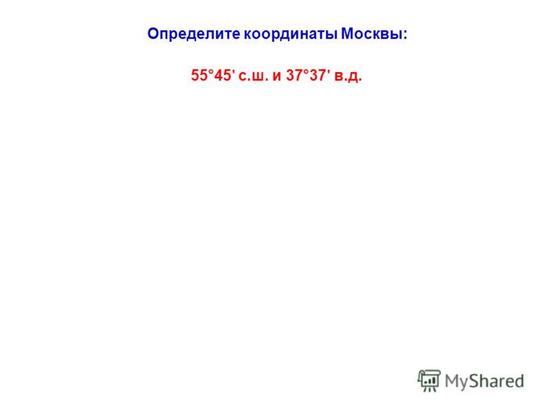 Определите координаты Москвы: 55°45 ʹ с.ш. и 37°37 ʹ в.д.