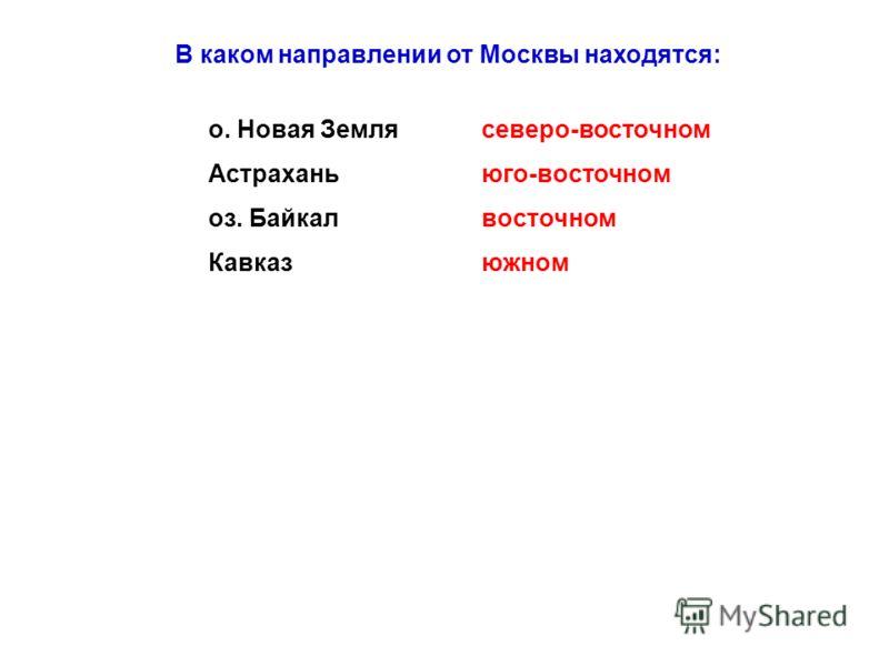 В каком направлении от Москвы находятся: о. Новая Земля Астрахань оз. Байкал Кавказ северо-восточном юго-восточном восточном южном