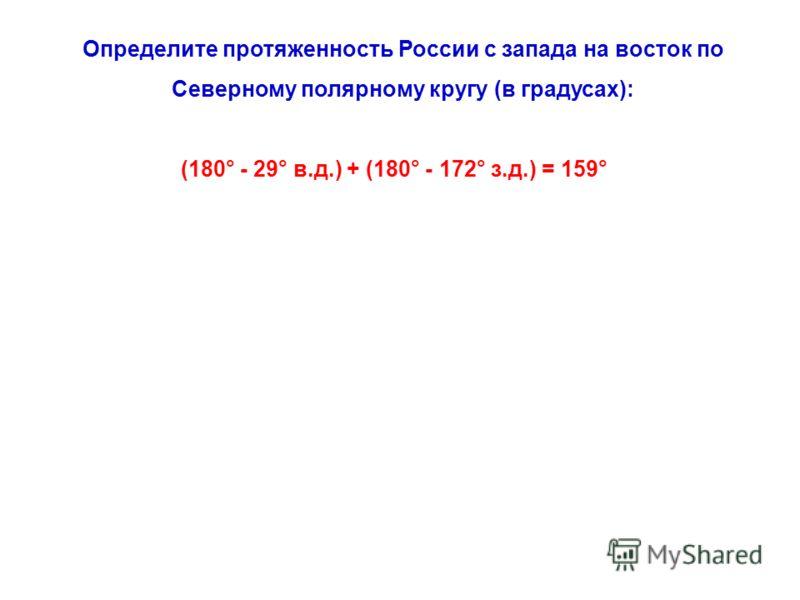 Определите протяженность России с запада на восток по Северному полярному кругу (в градусах): (180° - 29° в.д.) + (180° - 172° з.д.) = 159°