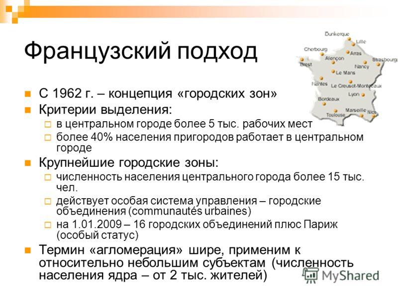 Французский подход С 1962 г. – концепция «городских зон» Критерии выделения: в центральном городе более 5 тыс. рабочих мест более 40% населения пригородов работает в центральном городе Крупнейшие городские зоны: численность населения центрального гор