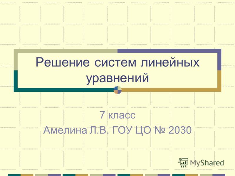 Решение систем линейных уравнений 7 класс Амелина Л.В. ГОУ ЦО 2030
