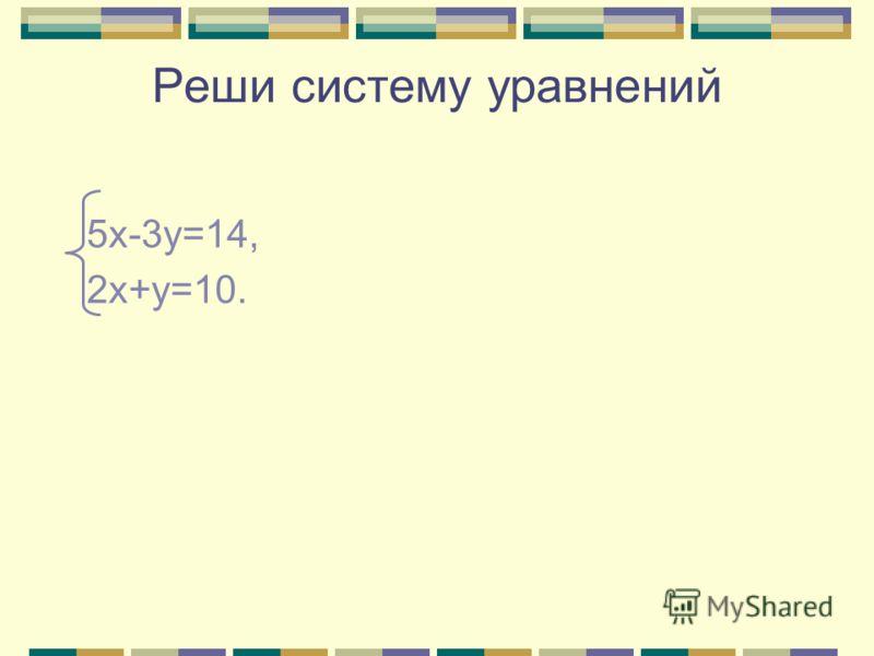 Реши систему уравнений 5х-3у=14, 2х+у=10.