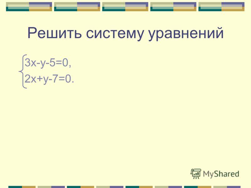 Решить систему уравнений 3х-у-5=0, 2х+у-7=0.