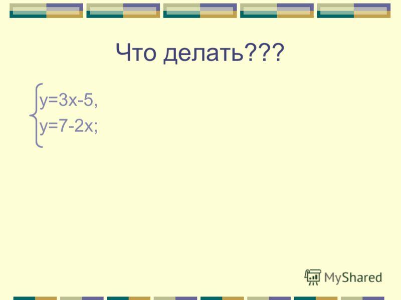 Что делать??? у=3х-5, у=7-2х;