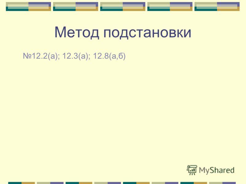 Метод подстановки 12.2(а); 12.3(а); 12.8(а,б)