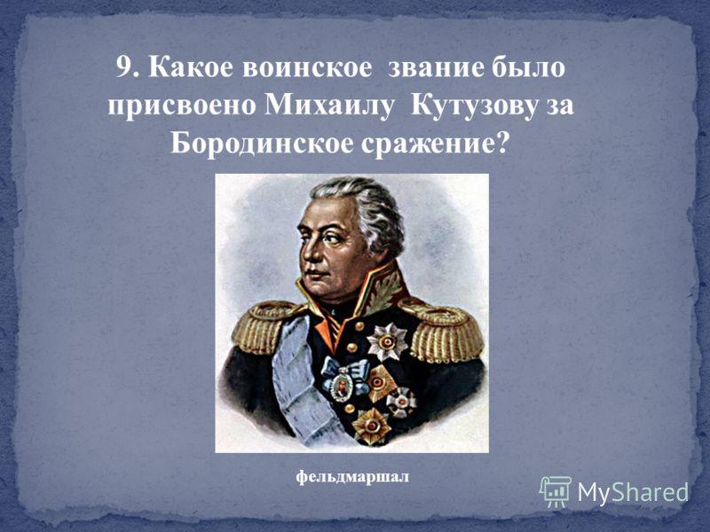 9. Какое воинское звание было присвоено Михаилу Кутузову за Бородинское сражение? фельдмаршал